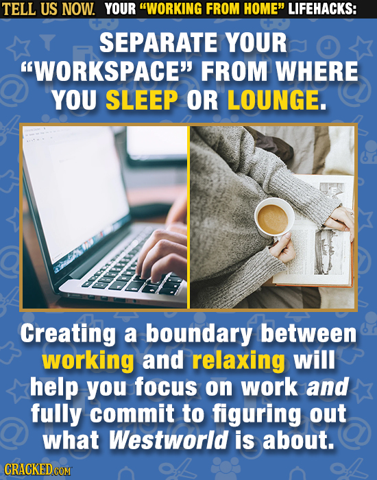 TELL US NOW. YOUR WORKING FROM HOME LIFEHACKS: SEPARATE YOUR WORKSPACE FROM WHERE YOU SLEEP OR LOUNGE. BPSO Creating a boundary between working an