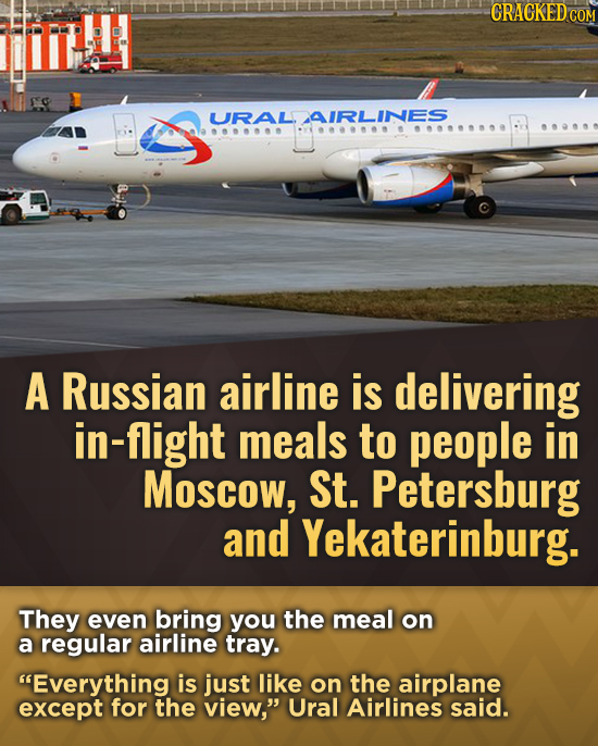 CRACKEDO COM URALAIRLINES A Russian airline is delivering in-flight meals to people in Moscow, St. Petersburg and Yekaterinburg. They even bring you t
