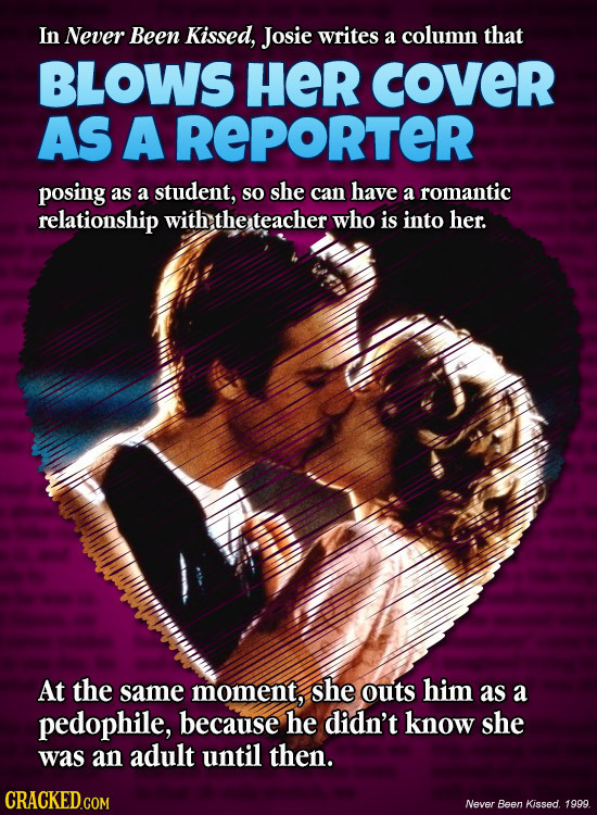 In Never Been Kissed, Josie writes a column that BLOWS HER cOveR AS A REPORTER posing as a student, so she can have a romantic relationship with the t