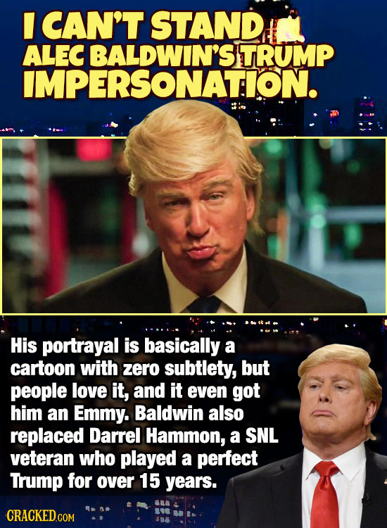 CAN'T STAND ALEC BALDWIN'S TRUMP IMPERSONATION. His portrayal is basically a cartoon with zero subtlety, but people love it, and it even got him an Em