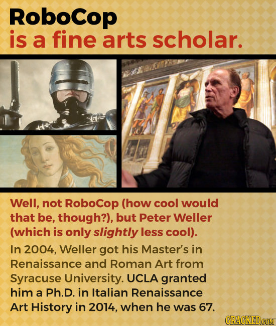 Robocop is a fine arts scholar. Well, not Robocop (how cool would that be, though?), but Peter Weller (which is only slightly less cool). In 2004, Wel