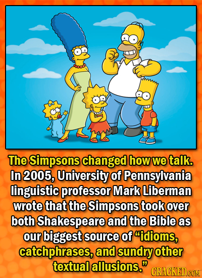 The Simpsons changed how we talk. In 2005, University of Pennsylvania linguistic professor Mark Liberman wrote that the Simpsons took over both Shakes
