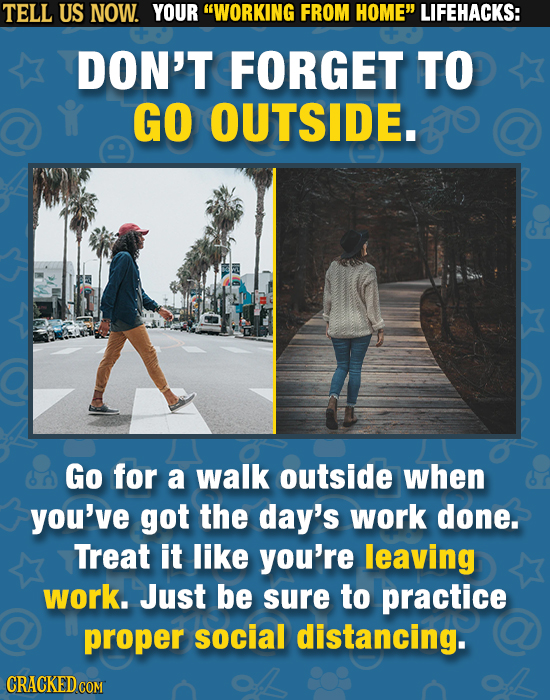 TELL US NOW. YOUR WORKING FROM HOME LIFEHACKS: DON'T FORGET TO GO OUTSIDE. Go for a walk outside when you've got the day's work done. Treat it like