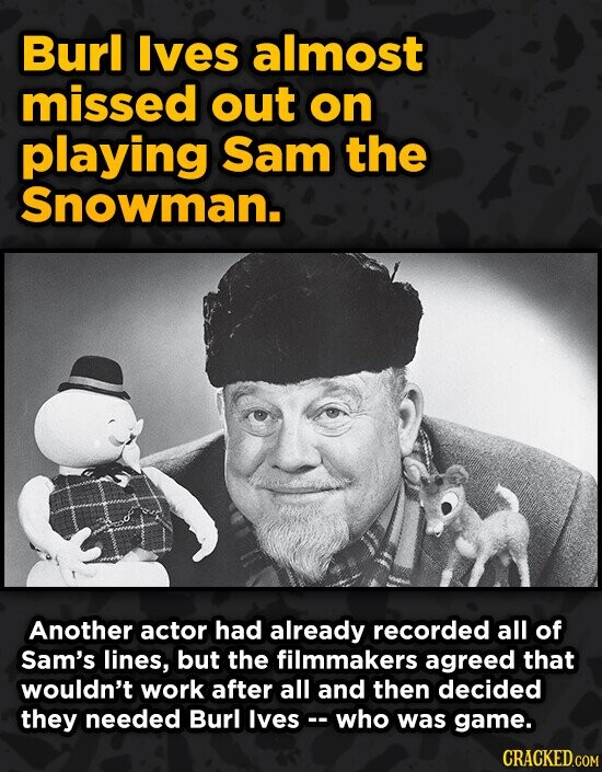 Burl Ives almost missed out on playing Sam the Snowman. Another actor had already recorded all of Sam's lines, but the filmmakers agreed that wouldn't