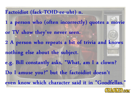 Factoidiot (fack-TOID-ee-uht) n. 1 who (often incorrectly) a person quotes a movie show or TV they've never seen. 2 A person who repeats bit of a triv
