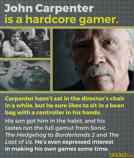 John Carpenter is a hardcore gamer. Carpenter hasn't sat in the director's chair in a while, but he surE likes to sit in a bean bag with a controller