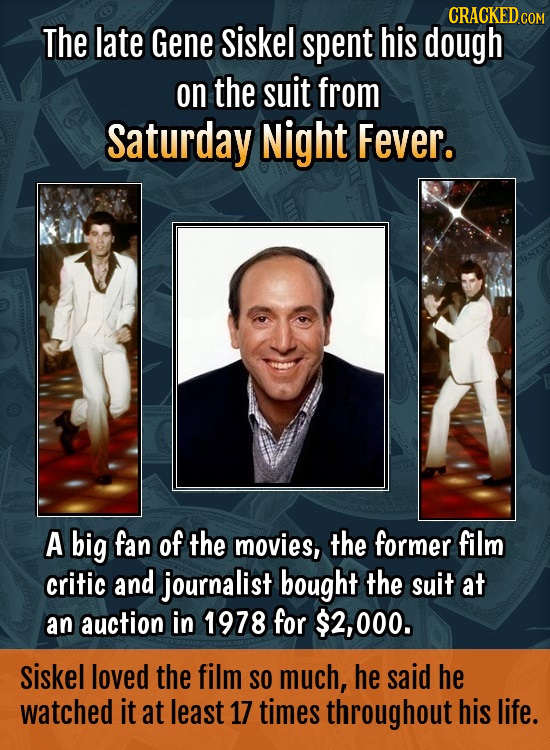 CRACKEDCON The late Gene siskel spent his dough on the suit from saturday Night Fever. A big fan of the movies, the former film critic and journalist