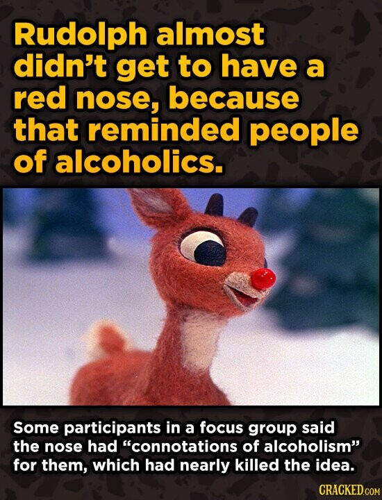 Rudolph almost didn't get to have a red nose, because that reminded people of alcoholics. Some participants in a focus group said the nose had connot