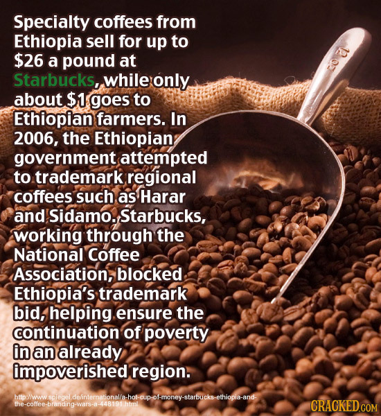 Specialty coffees from Ethiopia sell for up to $26 a pound at Starbucks, while only about $1 goes to Ethiopian farmers. In 2006, the Ethiopian governm