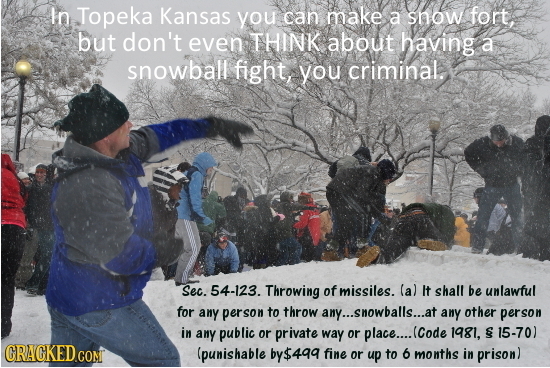 In Topeka Kansas you can make a snow fort, but don't even THINK about having a snowball fight, you criminal. Sec. 54-123. Throwing of missiles. (a) It