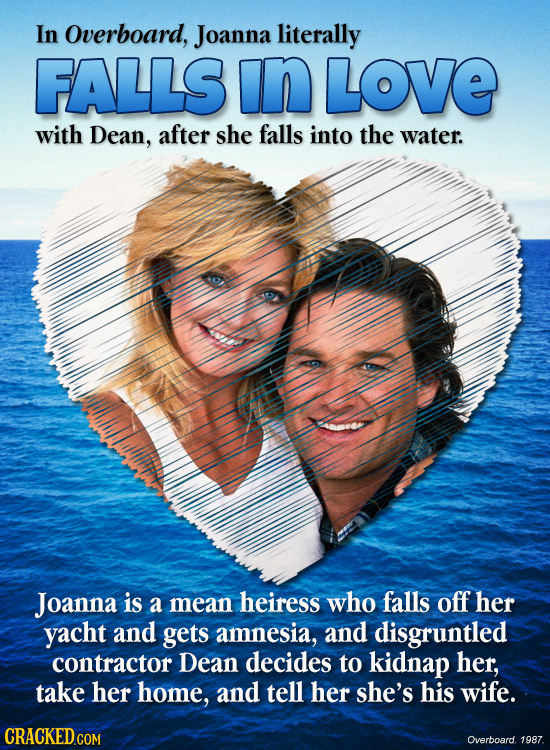 In overboard, Joanna literally FALLS In LOVE with Dean, after she falls into the water. Joanna is a mean heiress who falls off her yacht and gets amne
