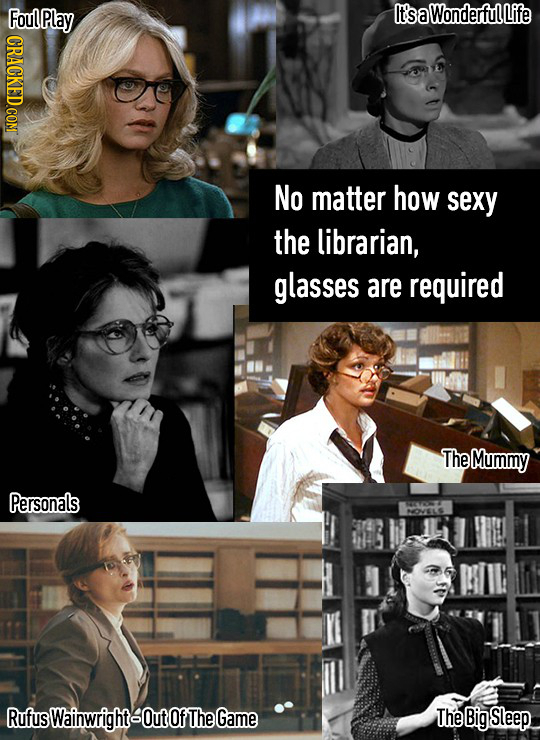 Fou aN It'sa Wonderful Life CRACKED.COM No matter how sexy the librarian, glasses are required The Mummy Personals RufusWainwrightOutof TheGame The Bi