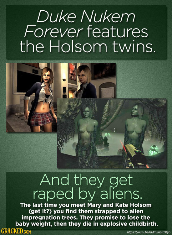 Duke Nukem Forever features the Holsom twins. And they get raped by aliens. The last time you meet Mary and Kate Holsom (get it?) you find them strapp