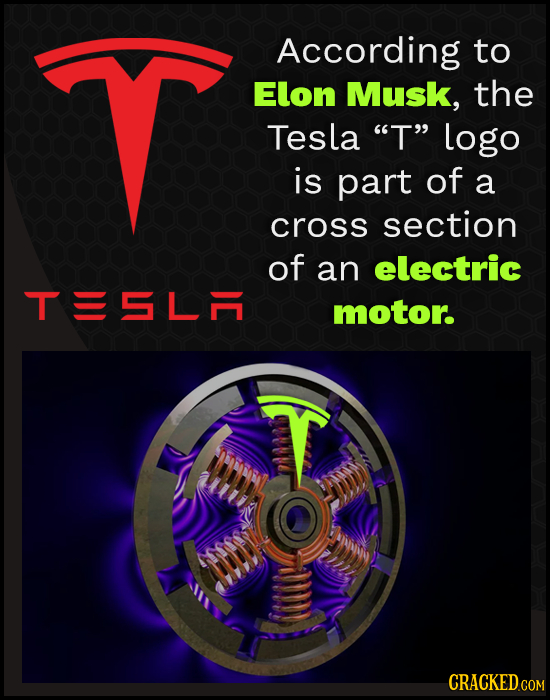 According to Elon Musk, the Tesla T logo is part of a cross section of an electric TISLA motor. Mhn CRACKED COM