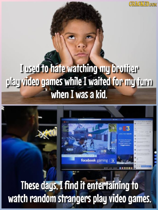 CRACKEDOON I used to hate watching my brother play video games while I waited for my furn when I was a kid. 3 facebook gaming These days, I find it en