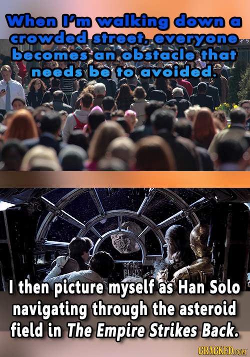 When O'm walking down a crowded street.. overyone becomes an obstacle that needs be to avoided. I then picture myself as Han Solo navigating through t