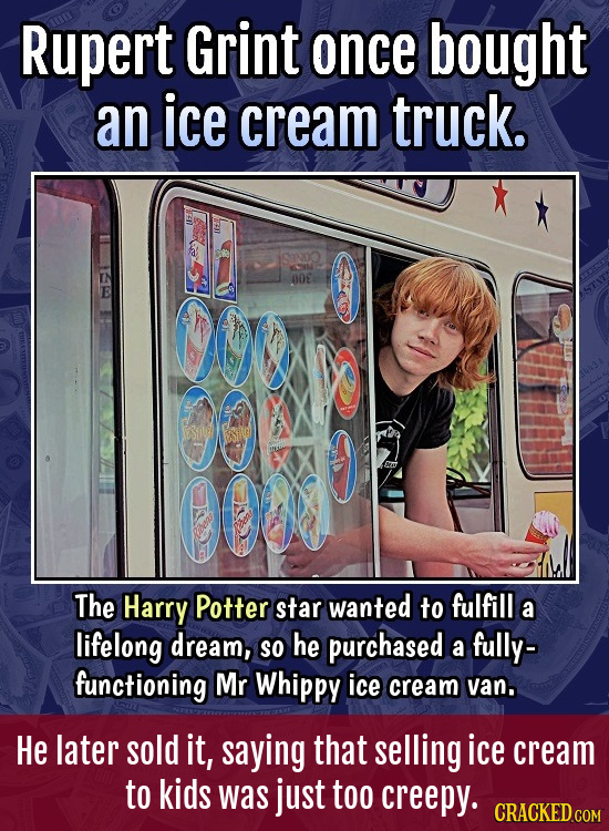 Rupert Grint once bought an ice cream truck. STNOO 00E e 00 The Harry Potter star wanted to fulfill a lifelong dream, SO he purchased fully- a functio