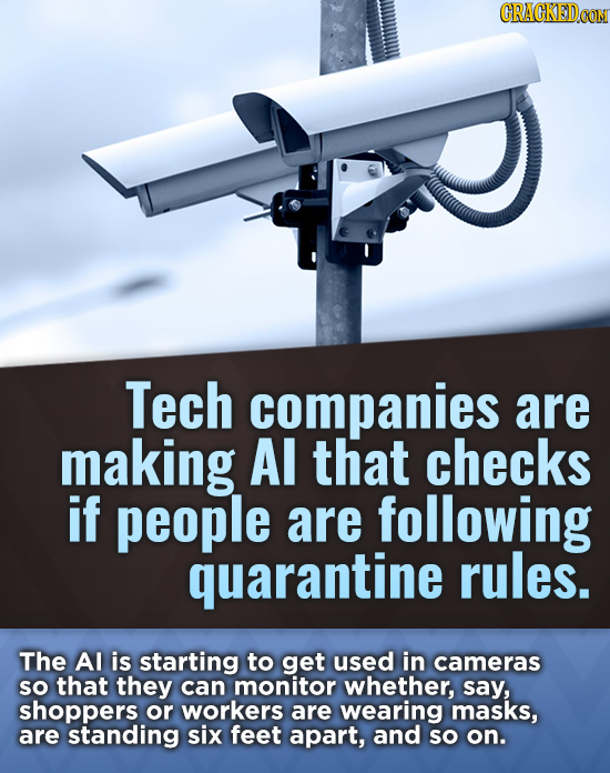 CRACKEDCON Tech companies are making Al that checks if people are following quarantine rules. The Al is starting to get used in cameras SO that they c