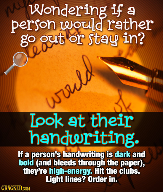 Wondering if a person would rather go ouT or stay in? eaut would Lpok at their handeriting. If a person's handwriting is dark and bold (and bleeds thr