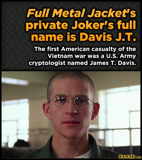 Full Metal Jacket's private Joker's full name is Davis J.T. The first American casualty of the Vietnam war was a U.S. Army cryptologist named James T.