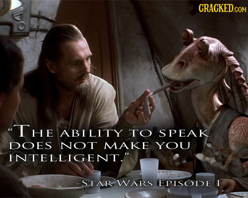 CRACKED.COM uTHE ABILITY TO SPEAK DOES NOT MAKE YOU INTELLIGENT. -STAR WARS EPISODE I