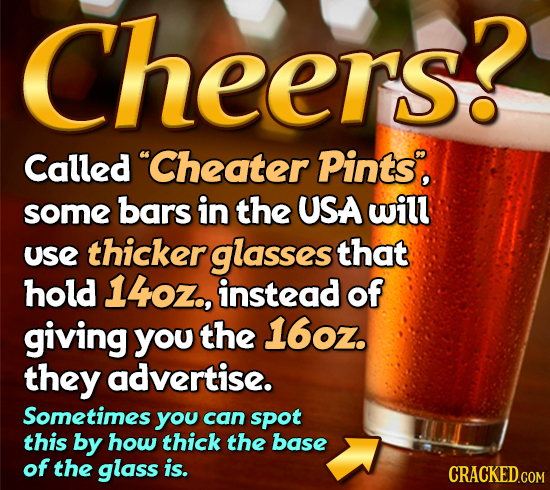 Cheers? eers Called Cheater Pints, some bars in the USA will use thicker glasses that hold 140Z., instead of giving you the 16oz. they advertise. Som