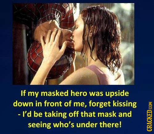 If my masked hero was upside down in front of me, forget kissing - I'd be taking off that mask and seeing who's under there! CRAth