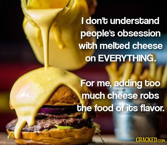 I don't understand people's obsession with melted cheese on EVERYTHING. For me, adding too much cheese robs the food of its flavor. CRACKED.COM