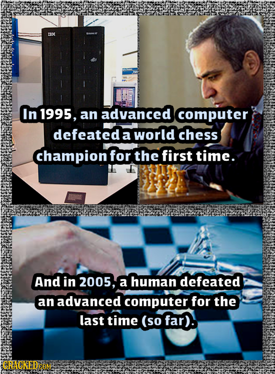 OM In 1995, an advanced computer defeated a world chess champion for the first time. And in 2005, a human defeated an advanced computer for the last t