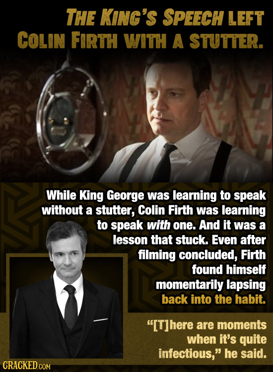THE KING'S SPEECH LEFT COLIN FIRTH WITH A STUTTER. While King George was learning to speak without a stutter, Colin Firth was learning to speak with o