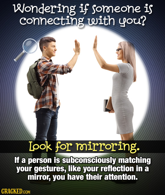 Wondering if soroeone is connecting with you? Ipok for rirroring. If a person is subconsciously matching your gestures, like your reflection in a mirr