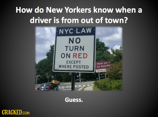 How do New Yorkers know when a driver is from out of town? NYC LAW NO TURN ON RED EXCEPT you te Thamk WHERE POSTED L3 Gusrdia Guess.