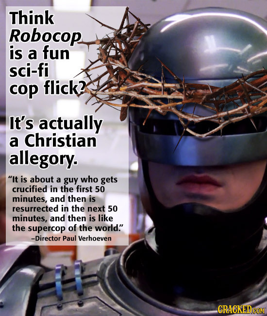 Think Robocop is a fun sci-fi cop flick? It's actually a Christian allegory. It is about a guy who gets crucified in the first 50 minutes, and then i