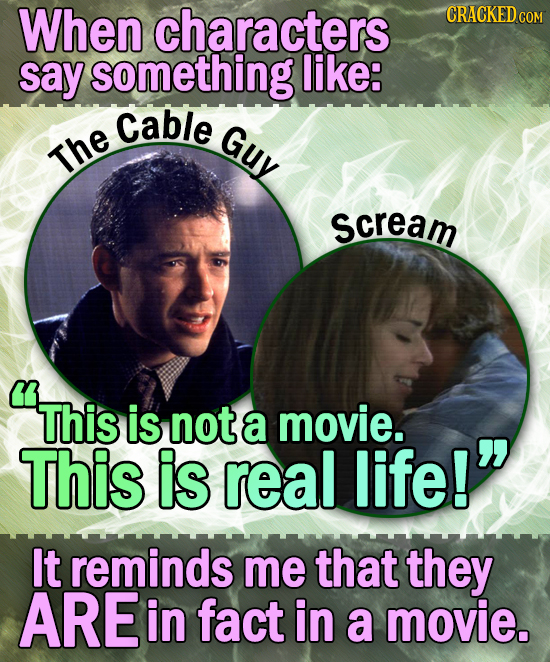 When characters CRACKED cO say something like: Cable Guy The scream This This is not a movie. This is real life! It reminds me that they ARE in fact