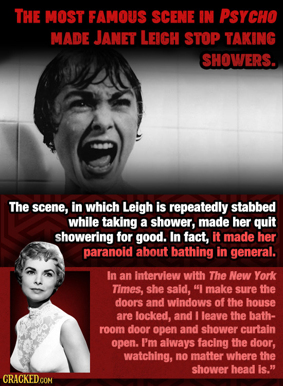 THE MOST FAMOUS SCENE IN PSYCHO MADE JANET LEIGH STOP TAKING SHOWERS. The scene, in which Leigh is repeatedly stabbed while taking a shower, made her