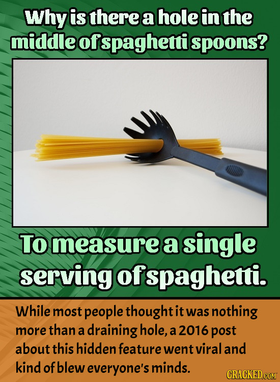 Why is there a hole in the middleofs spaghetti spoons? To measurea single serving Jofspagheti. While most people thought it was nothing more than a dr