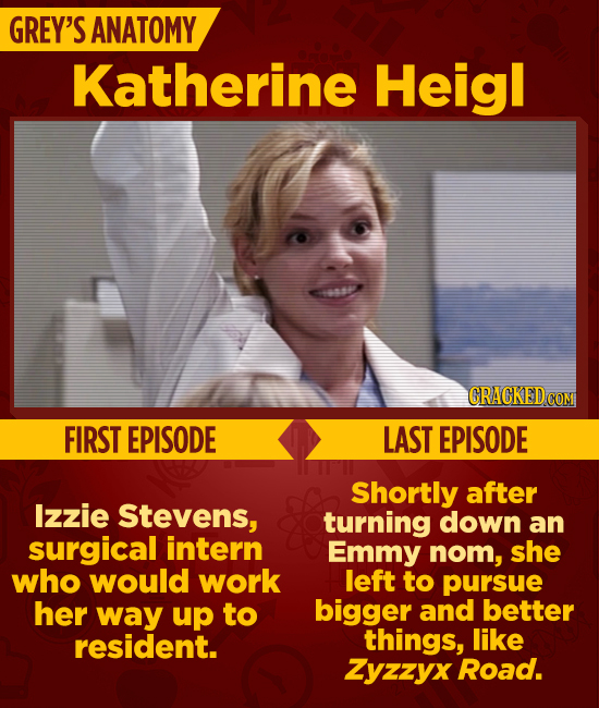 GREY'S ANATOMY Katherine Heigl CRACKEDcO COME FIRST EPISODE LAST EPISODE Shortly after Izzie Stevens, turning down an surgical intern Emmy nom, she wh