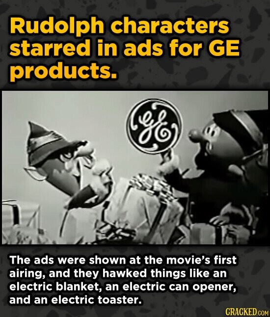 Rudolph characters starred in ads for GE products. e The ads were shown at the movie's first airing, and they hawked things like an electric blanket,