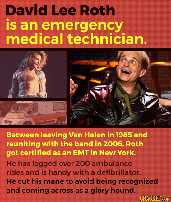 David Lee Roth is an emergency medical technician. Between leaving Van Halen in 1985 and reuniting with the band in 2006, Roth got certified as an EMT