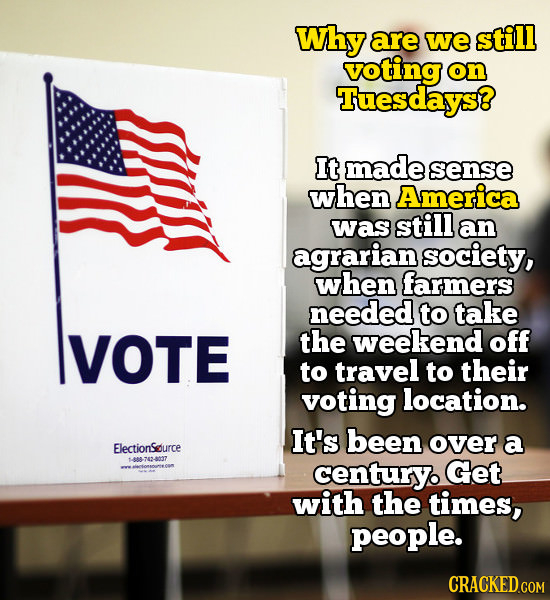 Why are we still voting on Tuesdays? It made sense when America was still an agrarian society, when farmers needed to take VOTE the weekend off to tra