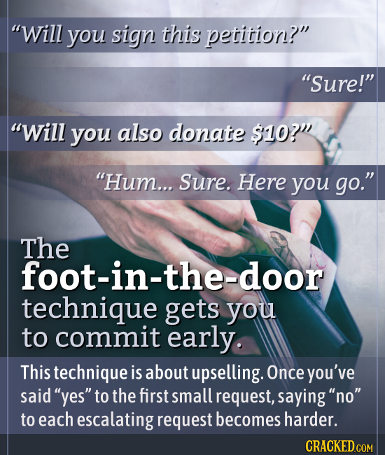 Will you sign this petition? Sure! Will you also donate $10? Hum... Sure. Here you go. The foot-in-the-door technique gets you to commit early