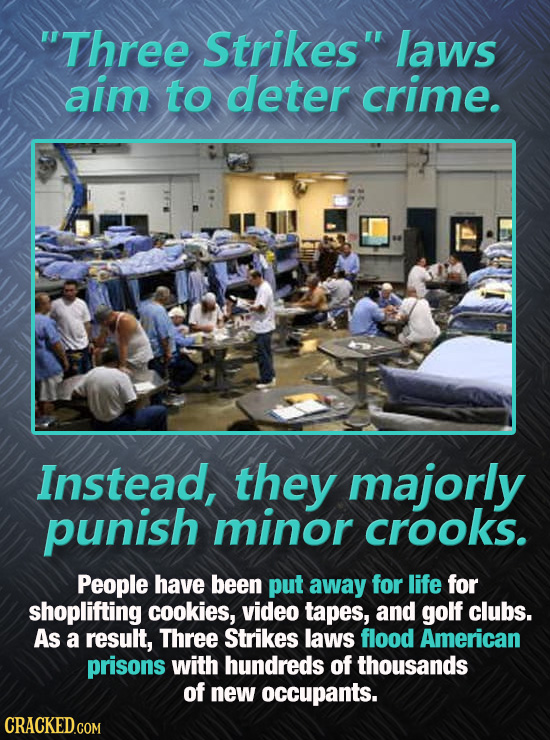 Three Strikes laws aim to deter crime. Instead, they majorly punish minor crooks. People have been put away for life for shoplifting cookies, video