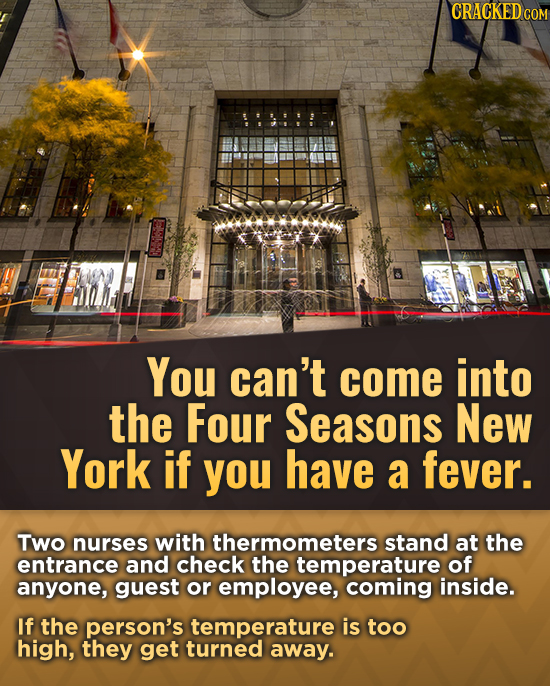 CRACKEDCO You can't come into the Four Seasons New York if you have a fever. Two nurses with thermometers stand at the entrance and check the temperat