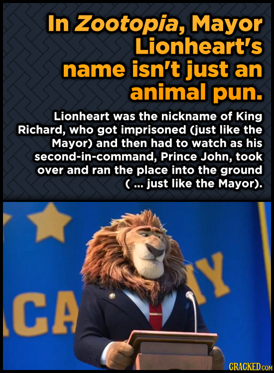 In Zootopia, Mayor Lionheart's name isn't just an animal pun. Lionheart was the nickname of King Richard, who got imprisoned (just like the Mayor) and