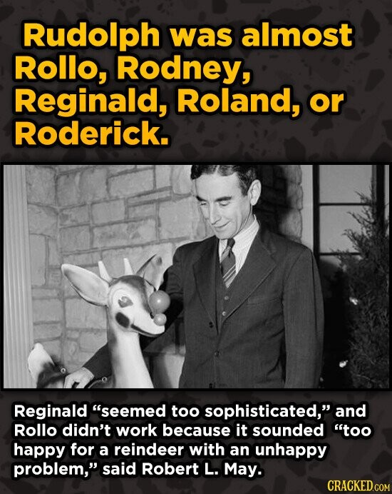 Rudolph was almost Rollo, Rodney, Reginald, Roland, or Roderick. Reginald seemed too sophisticated, and Rollo didn't work because it sounded too ha