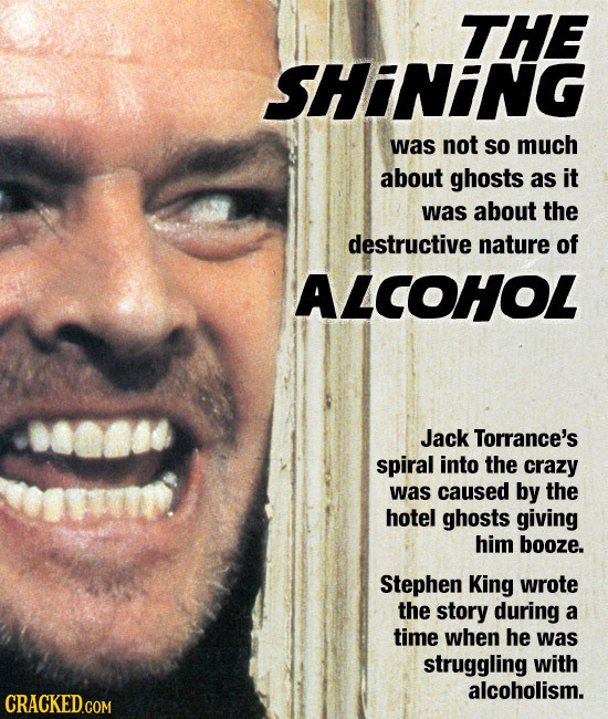 THE SHINING was not SO much about ghosts as it was about the destructive nature of ALCOHOL Jack Torrance's spiral into the crazy was caused by the hot