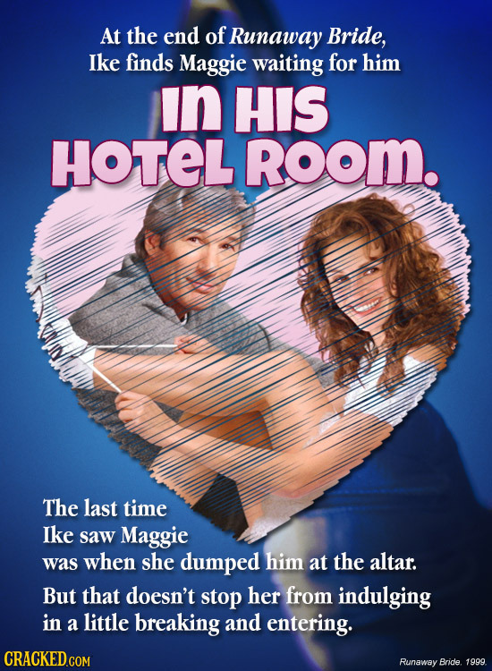 At the end of Runaway Bride, Ike finds Maggie waiting for him in HIS HOTEL Room. The last time Ike saw Maggie was when she dumped him at the altar. Bu
