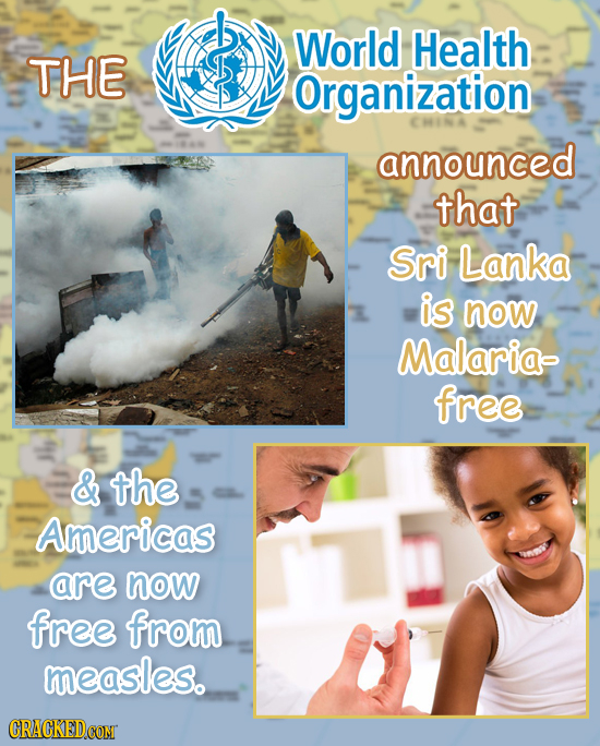 World Health THE Organization announced that Sri Lanka is now Malaria- free & the Americas are now free from measles. CRACKED COMT