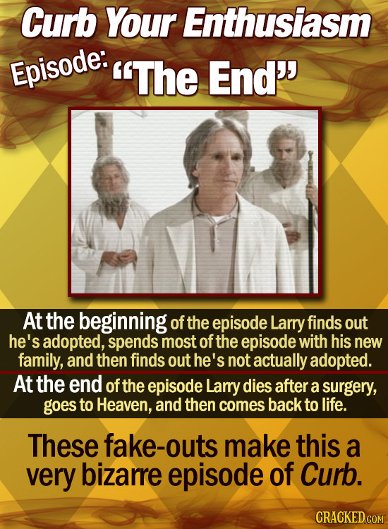 Curb Your Enthusiasm Episode: The End'' At the beginning of the episode Larry finds out he's adopted, spends most of the episode with his new family,