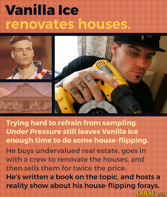 Vanilla Ice renovates houses. Trying hard to refrain from sampling Under Pressure still leaves Vanilla Ice enough time to do some house-flipping. He b